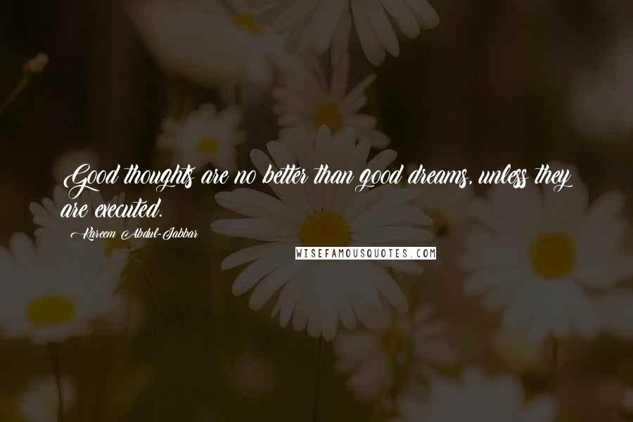 Kareem Abdul-Jabbar quotes: Good thoughts are no better than good dreams, unless they are executed.