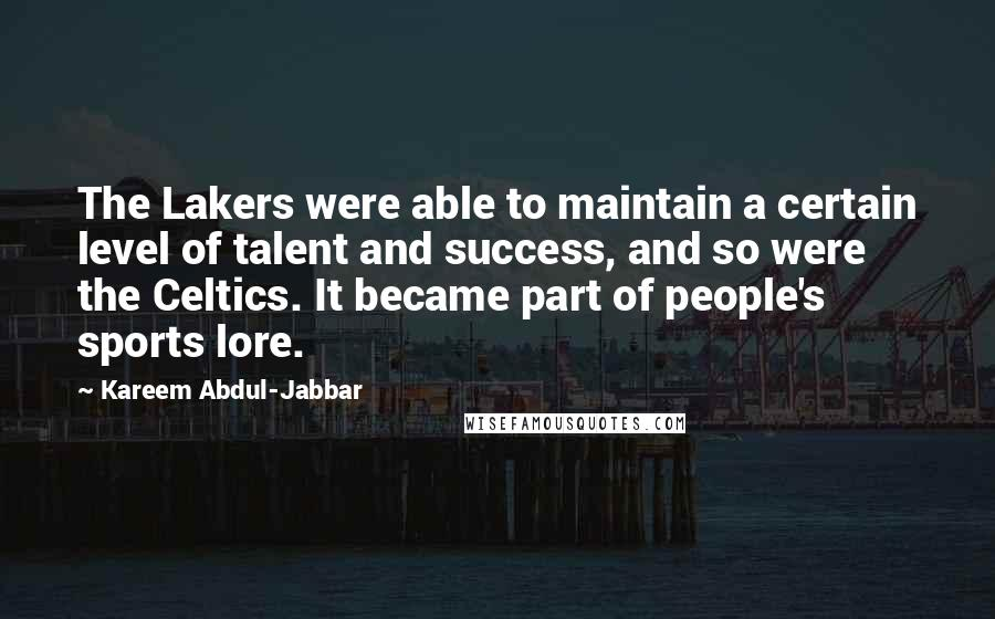 Kareem Abdul-Jabbar quotes: The Lakers were able to maintain a certain level of talent and success, and so were the Celtics. It became part of people's sports lore.