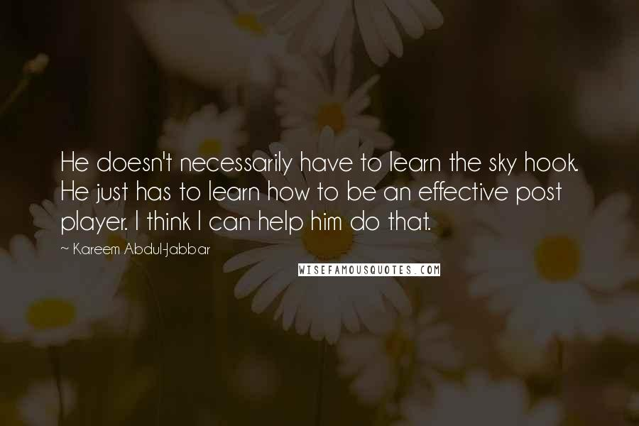 Kareem Abdul-Jabbar quotes: He doesn't necessarily have to learn the sky hook. He just has to learn how to be an effective post player. I think I can help him do that.