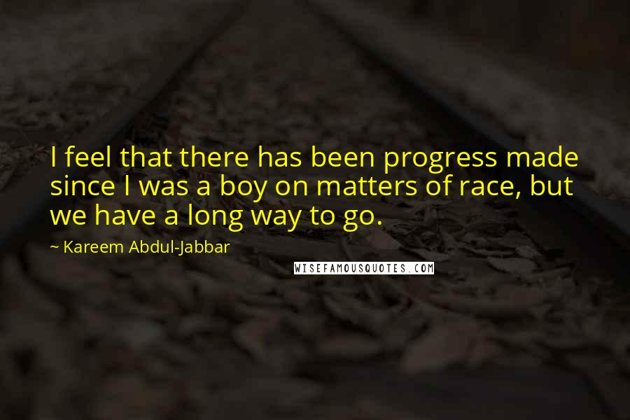 Kareem Abdul-Jabbar quotes: I feel that there has been progress made since I was a boy on matters of race, but we have a long way to go.