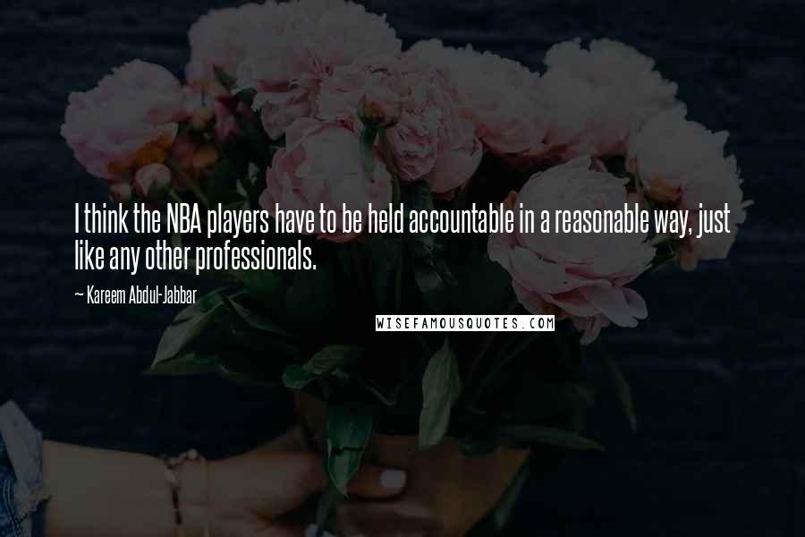 Kareem Abdul-Jabbar quotes: I think the NBA players have to be held accountable in a reasonable way, just like any other professionals.