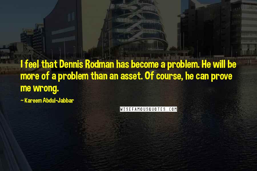Kareem Abdul-Jabbar quotes: I feel that Dennis Rodman has become a problem. He will be more of a problem than an asset. Of course, he can prove me wrong.
