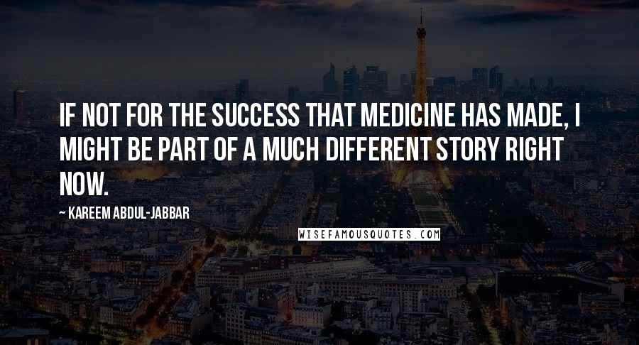 Kareem Abdul-Jabbar quotes: If not for the success that medicine has made, I might be part of a much different story right now.