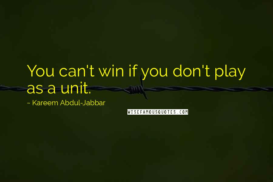 Kareem Abdul-Jabbar quotes: You can't win if you don't play as a unit.