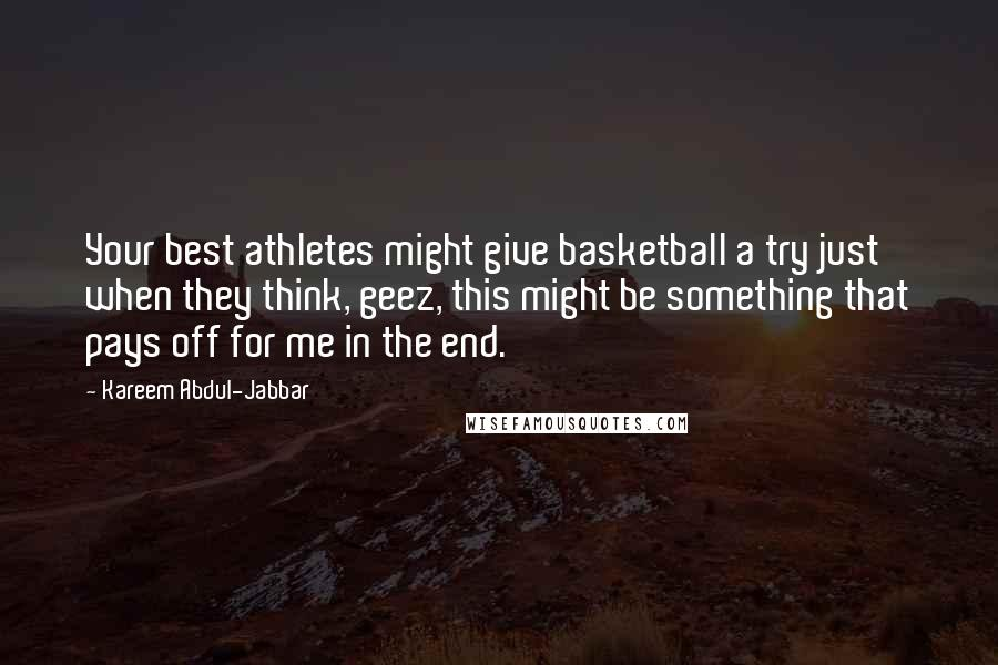 Kareem Abdul-Jabbar quotes: Your best athletes might give basketball a try just when they think, geez, this might be something that pays off for me in the end.