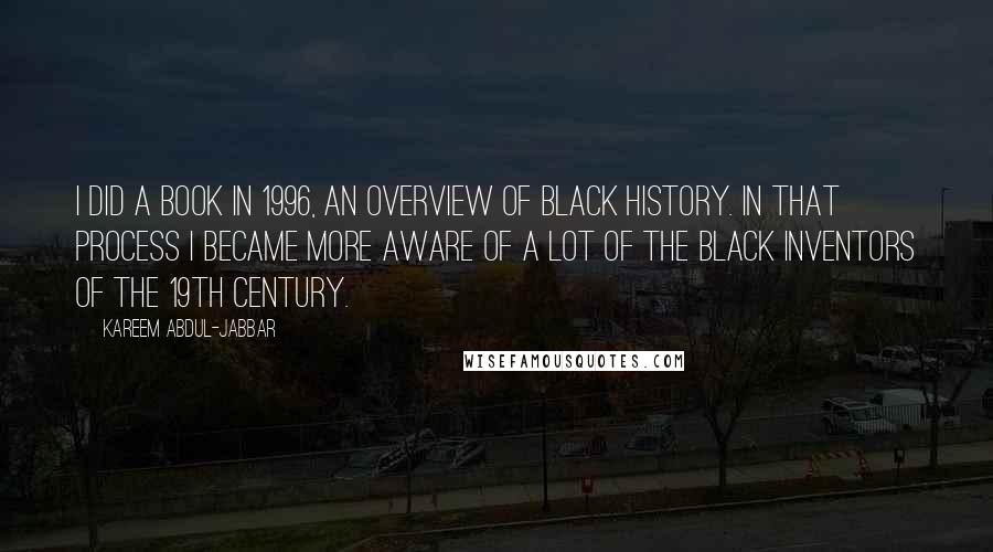 Kareem Abdul-Jabbar quotes: I did a book in 1996, an overview of black history. In that process I became more aware of a lot of the black inventors of the 19th century.
