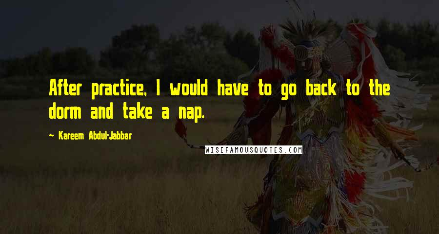 Kareem Abdul-Jabbar quotes: After practice, I would have to go back to the dorm and take a nap.