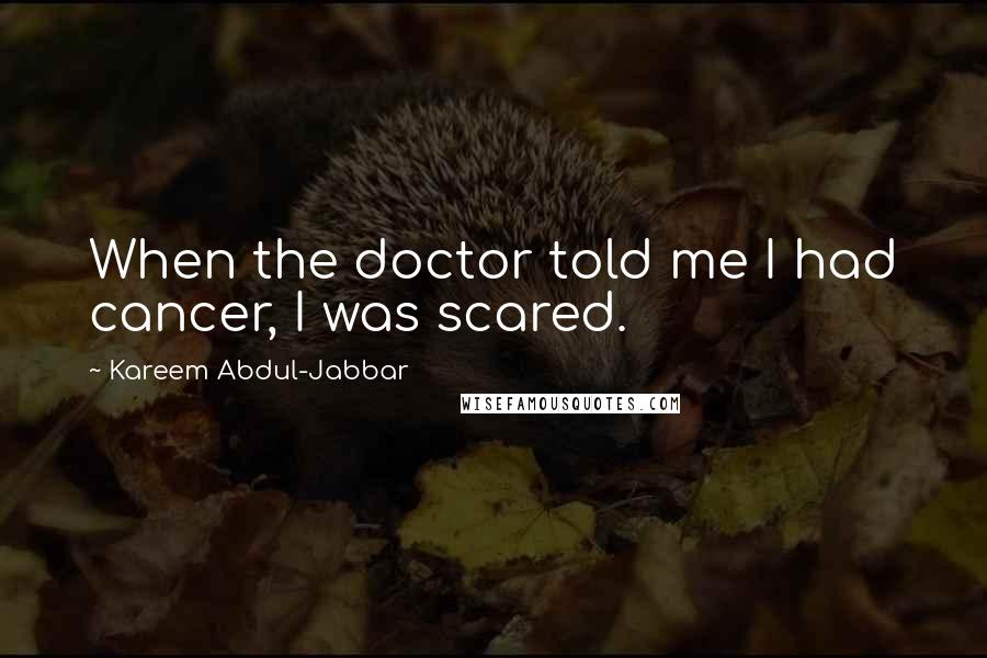 Kareem Abdul-Jabbar quotes: When the doctor told me I had cancer, I was scared.