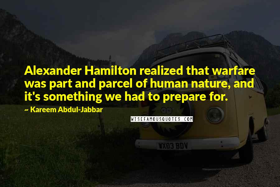 Kareem Abdul-Jabbar quotes: Alexander Hamilton realized that warfare was part and parcel of human nature, and it's something we had to prepare for.