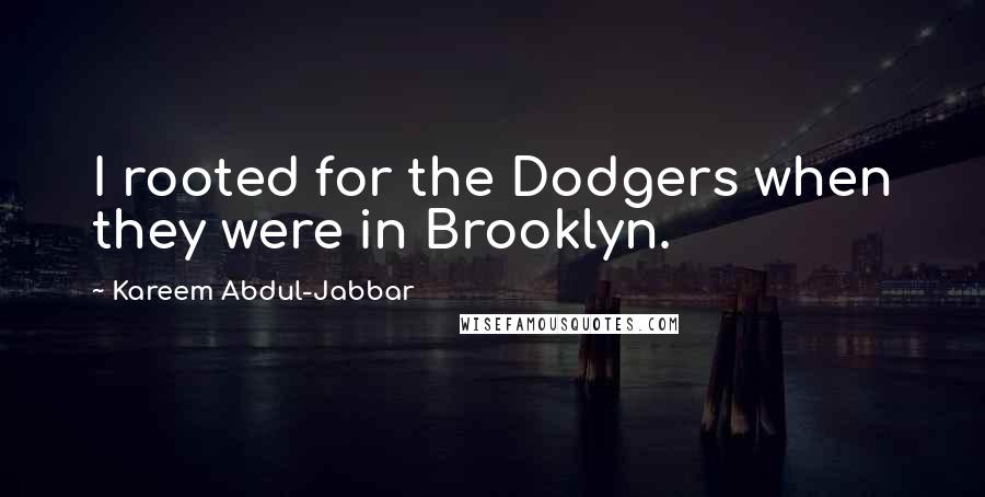 Kareem Abdul-Jabbar quotes: I rooted for the Dodgers when they were in Brooklyn.