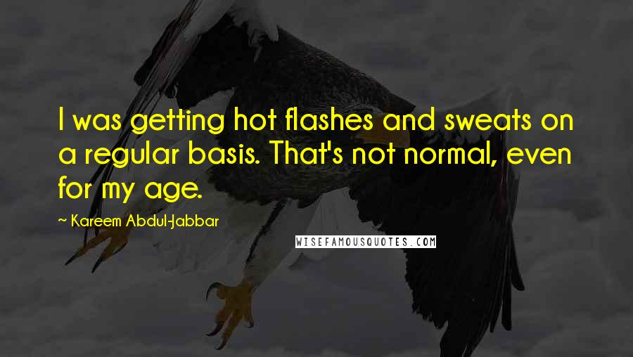 Kareem Abdul-Jabbar quotes: I was getting hot flashes and sweats on a regular basis. That's not normal, even for my age.