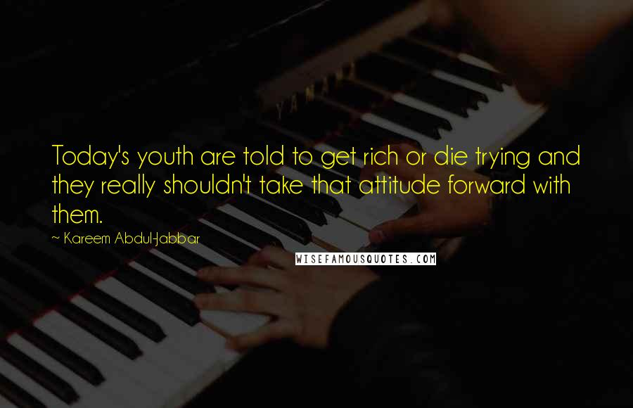 Kareem Abdul-Jabbar quotes: Today's youth are told to get rich or die trying and they really shouldn't take that attitude forward with them.