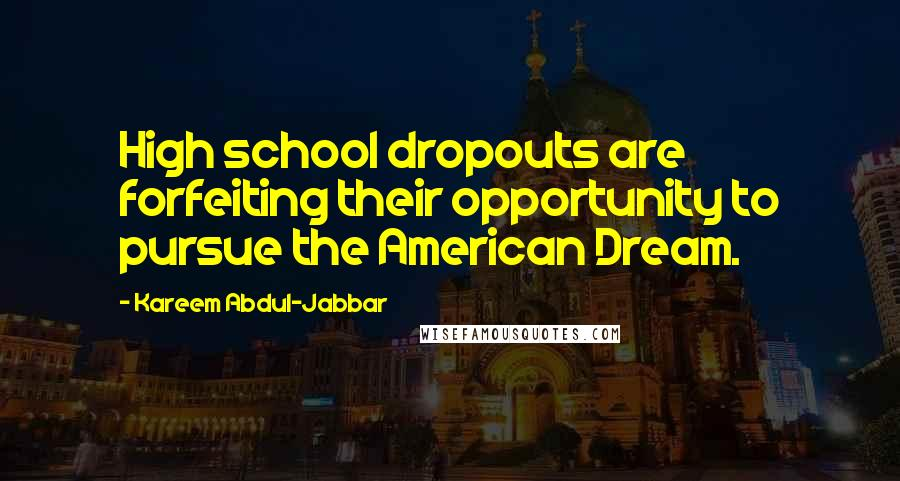 Kareem Abdul-Jabbar quotes: High school dropouts are forfeiting their opportunity to pursue the American Dream.