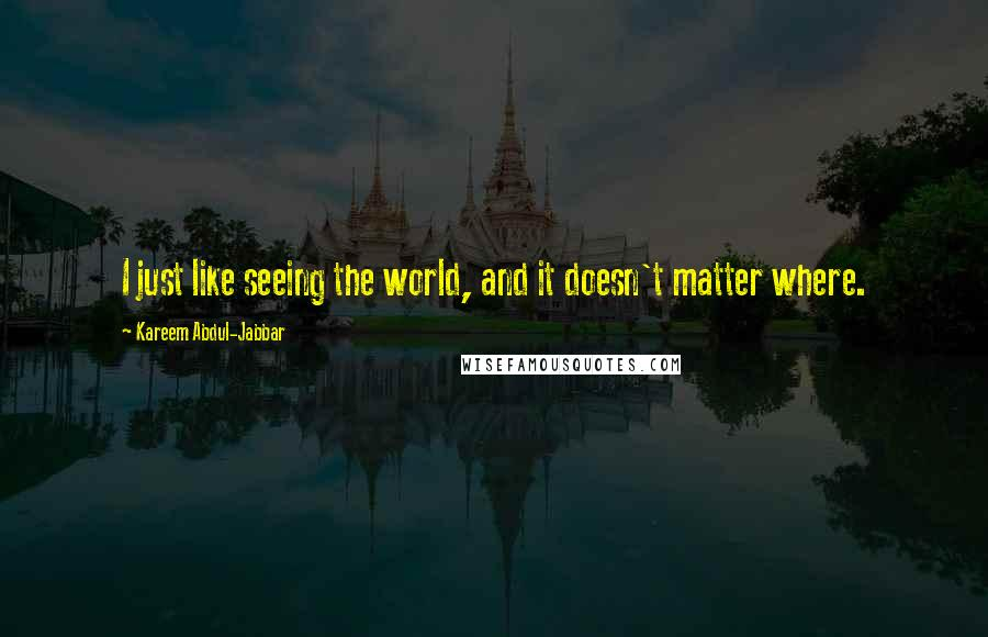 Kareem Abdul-Jabbar quotes: I just like seeing the world, and it doesn't matter where.