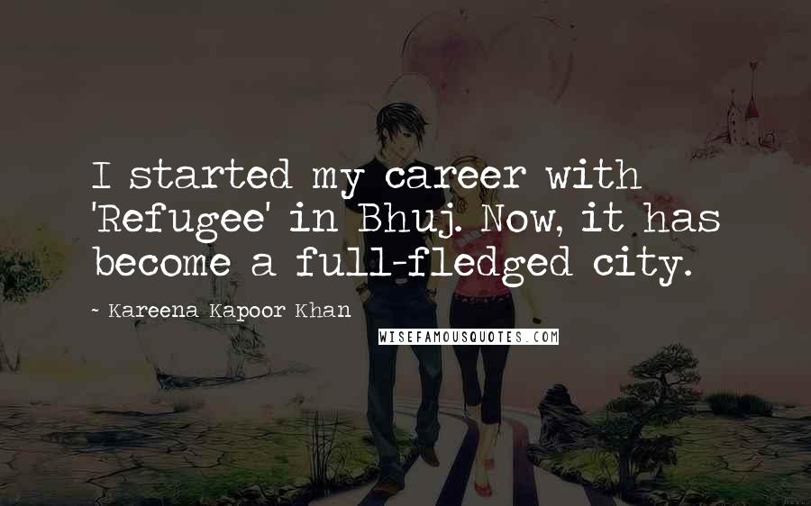 Kareena Kapoor Khan quotes: I started my career with 'Refugee' in Bhuj. Now, it has become a full-fledged city.