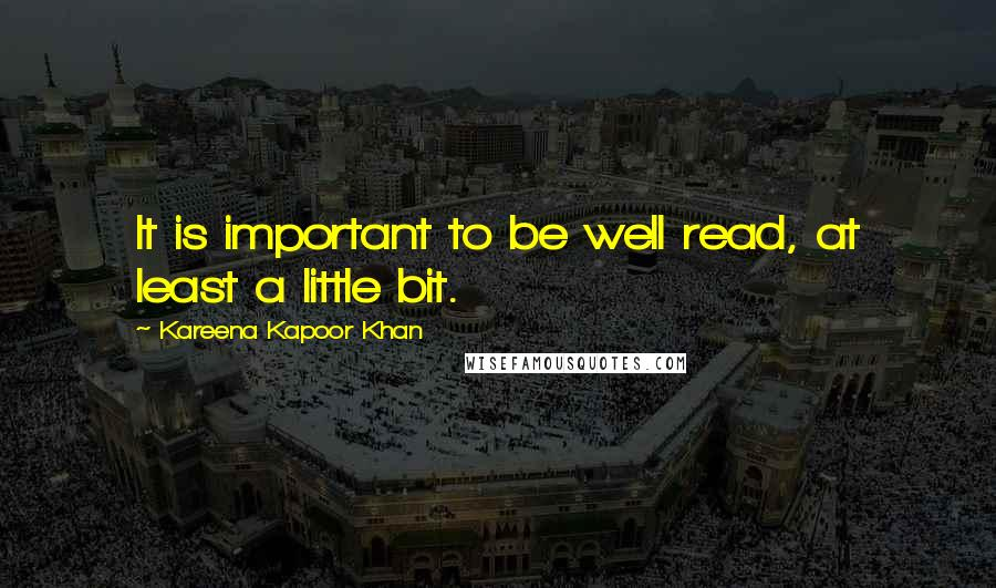 Kareena Kapoor Khan quotes: It is important to be well read, at least a little bit.