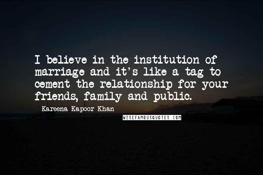 Kareena Kapoor Khan quotes: I believe in the institution of marriage and it's like a tag to cement the relationship for your friends, family and public.