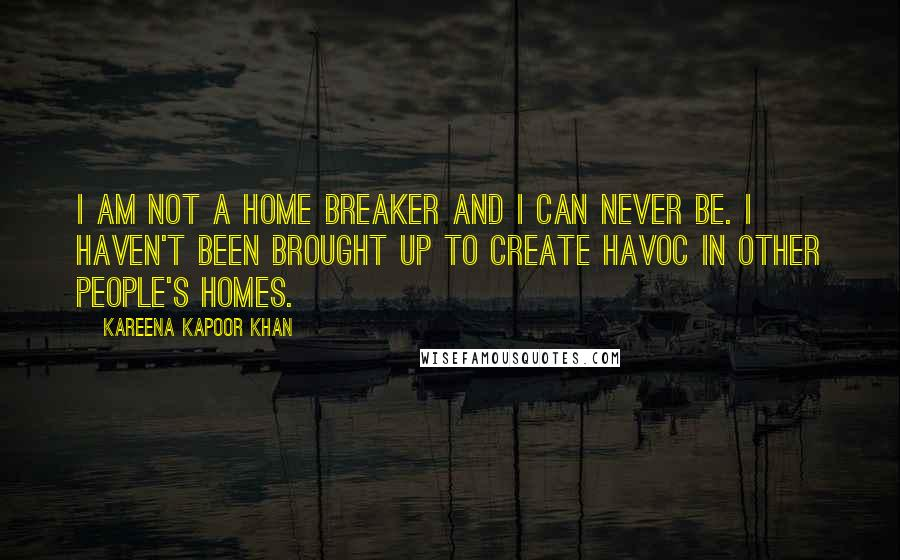 Kareena Kapoor Khan quotes: I am not a home breaker and I can never be. I haven't been brought up to create havoc in other people's homes.