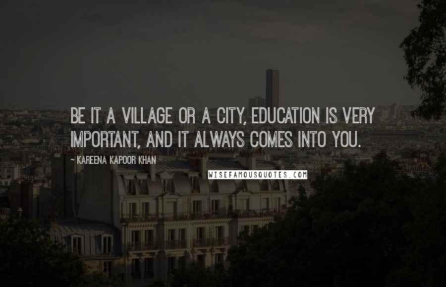 Kareena Kapoor Khan quotes: Be it a village or a city, education is very important, and it always comes into you.