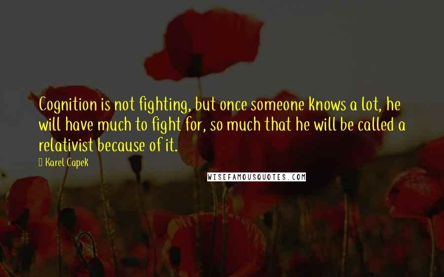 Karel Capek quotes: Cognition is not fighting, but once someone knows a lot, he will have much to fight for, so much that he will be called a relativist because of it.