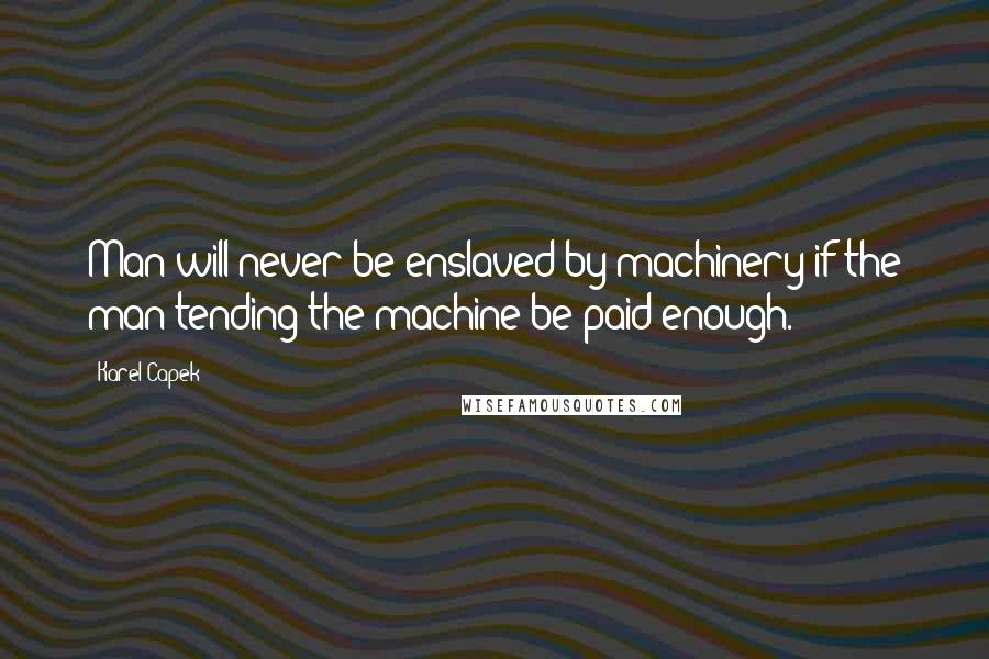 Karel Capek quotes: Man will never be enslaved by machinery if the man tending the machine be paid enough.