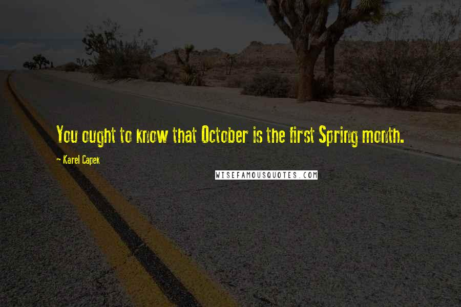 Karel Capek quotes: You ought to know that October is the first Spring month.