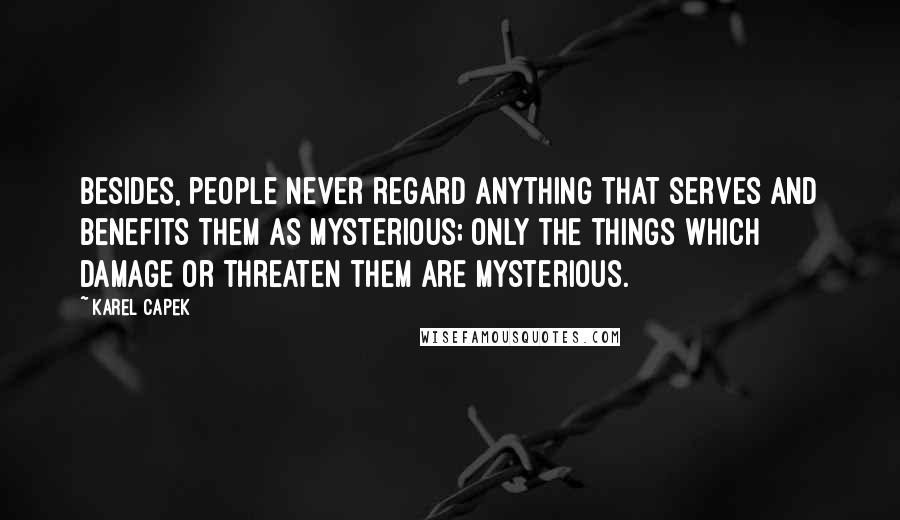 Karel Capek quotes: Besides, people never regard anything that serves and benefits them as mysterious; only the things which damage or threaten them are mysterious.