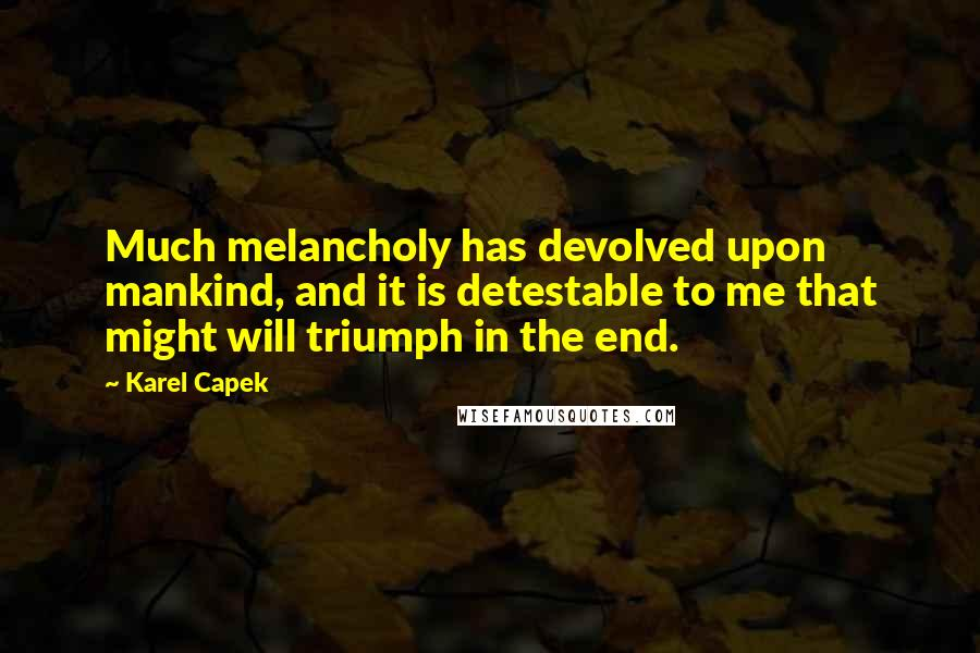 Karel Capek quotes: Much melancholy has devolved upon mankind, and it is detestable to me that might will triumph in the end.