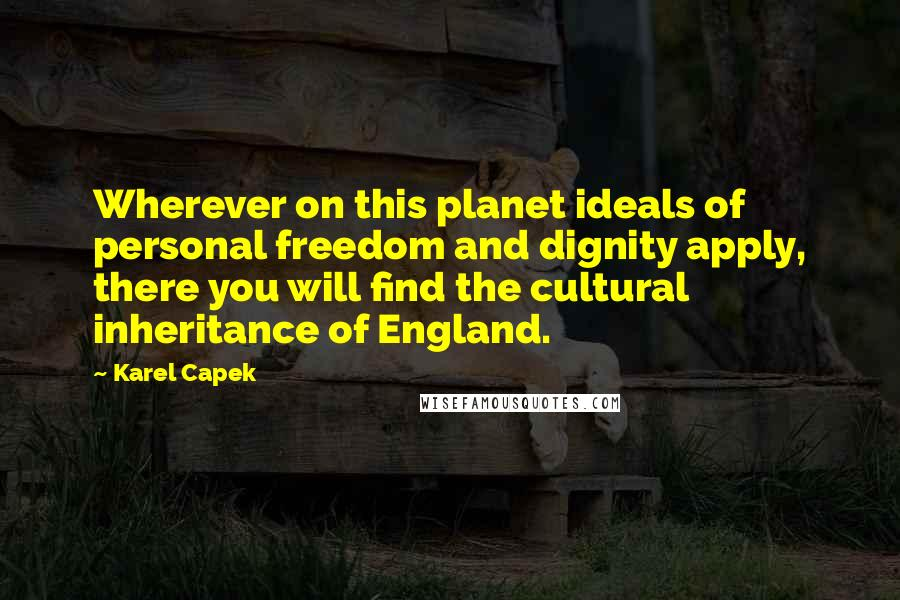 Karel Capek quotes: Wherever on this planet ideals of personal freedom and dignity apply, there you will find the cultural inheritance of England.
