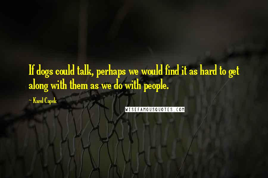 Karel Capek quotes: If dogs could talk, perhaps we would find it as hard to get along with them as we do with people.