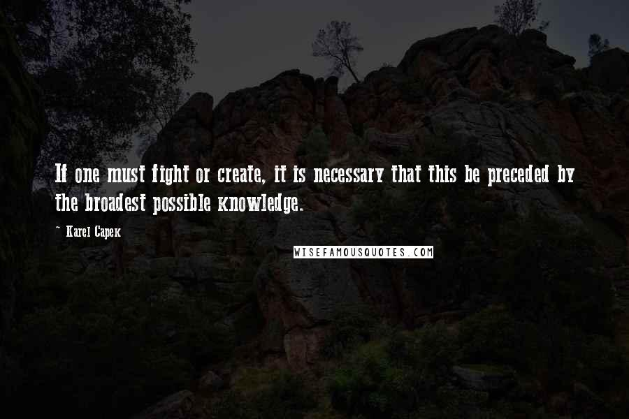 Karel Capek quotes: If one must fight or create, it is necessary that this be preceded by the broadest possible knowledge.