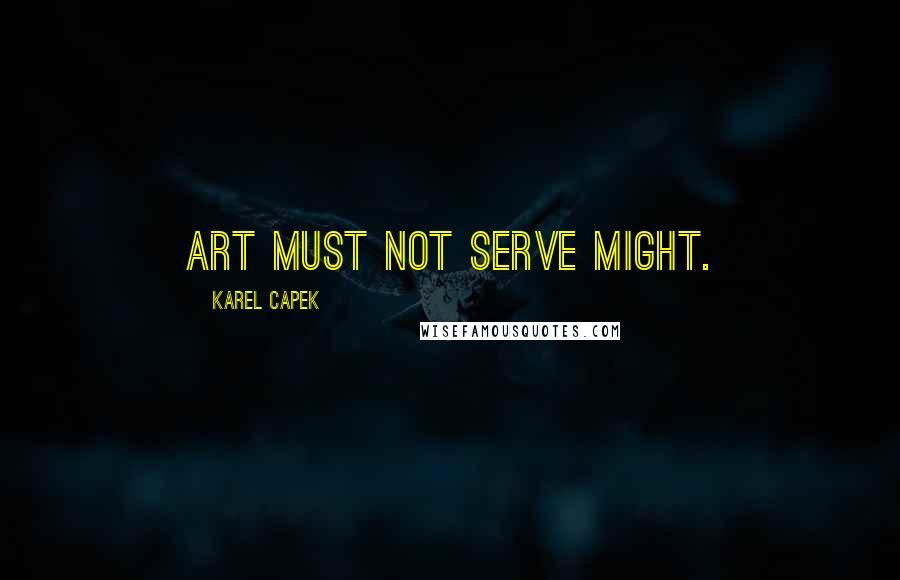 Karel Capek quotes: Art must not serve might.