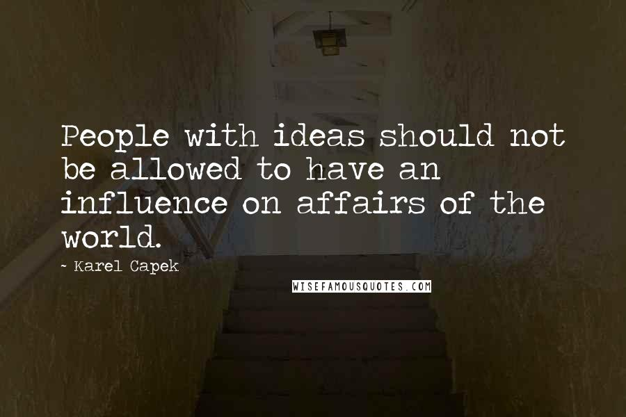 Karel Capek quotes: People with ideas should not be allowed to have an influence on affairs of the world.