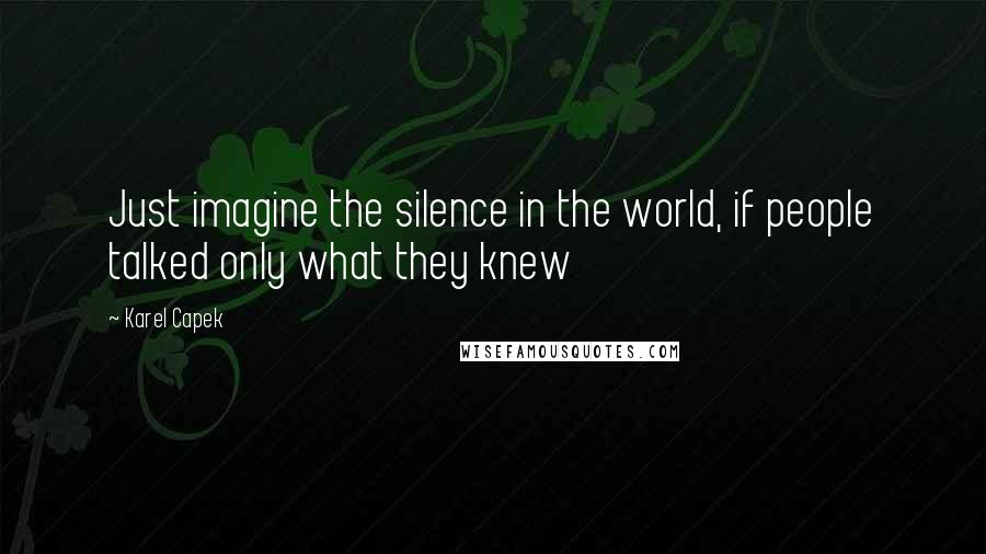 Karel Capek quotes: Just imagine the silence in the world, if people talked only what they knew
