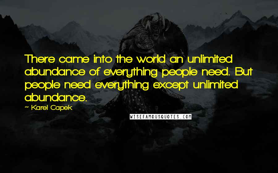Karel Capek quotes: There came into the world an unlimited abundance of everything people need. But people need everything except unlimited abundance.
