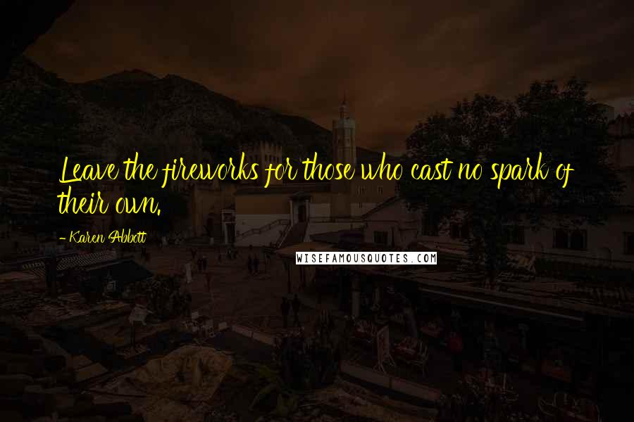 Karen Abbott quotes: Leave the fireworks for those who cast no spark of their own.