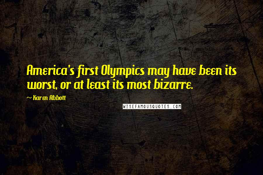 Karen Abbott quotes: America's first Olympics may have been its worst, or at least its most bizarre.