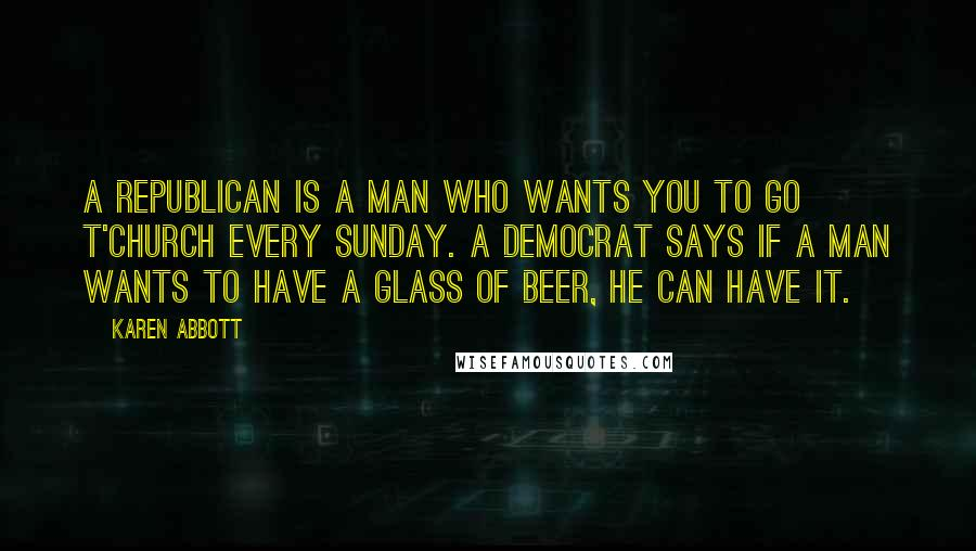 Karen Abbott quotes: A Republican is a man who wants you to go t'church every Sunday. A Democrat says if a man wants to have a glass of beer, he can have it.