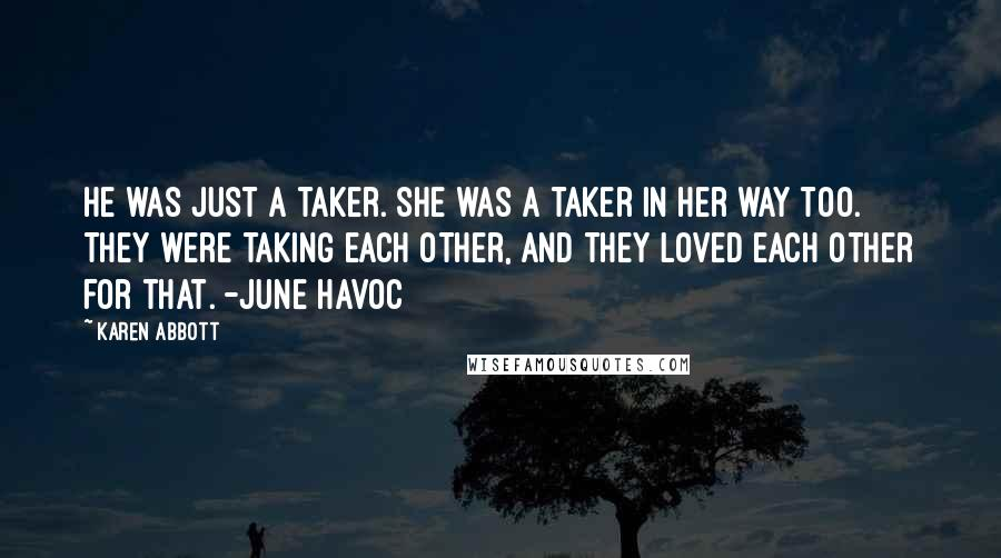 Karen Abbott quotes: He was just a taker. She was a taker in her way too. They were taking each other, and they loved each other for that. -June Havoc