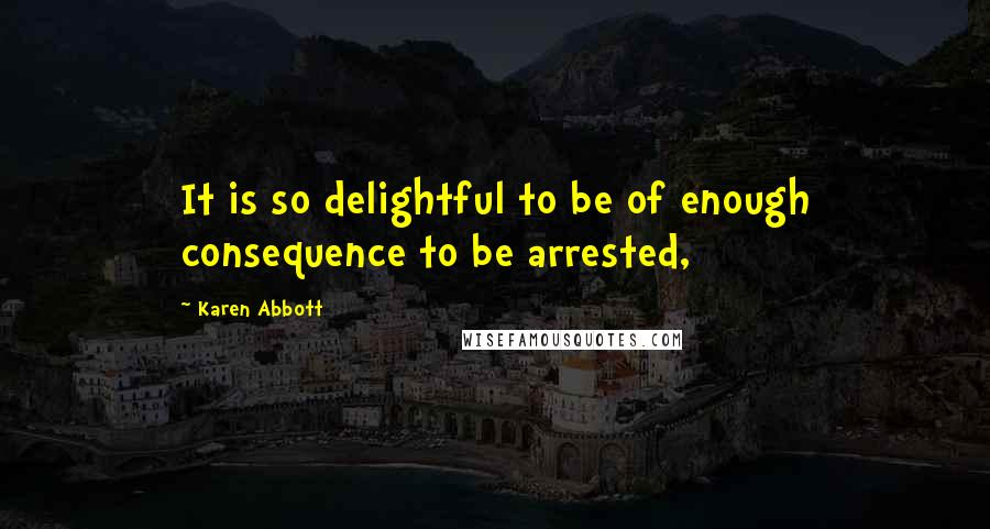 Karen Abbott quotes: It is so delightful to be of enough consequence to be arrested,