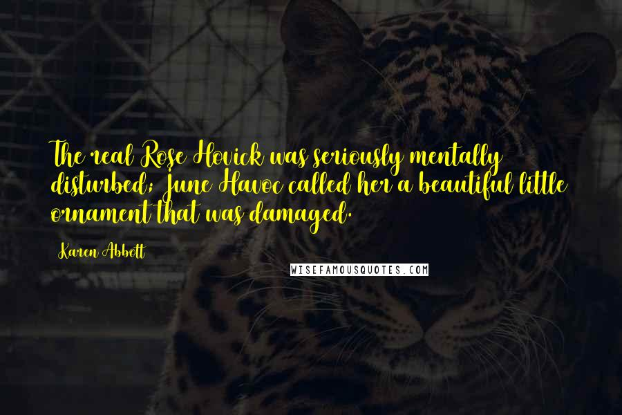 Karen Abbott quotes: The real Rose Hovick was seriously mentally disturbed; June Havoc called her a beautiful little ornament that was damaged.