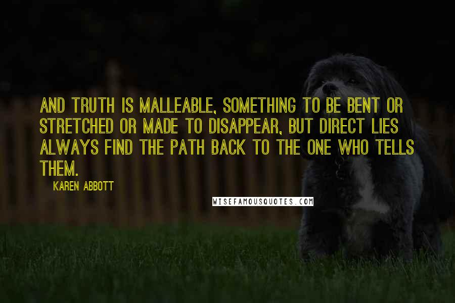 Karen Abbott quotes: And truth is malleable, something to be bent or stretched or made to disappear, but direct lies always find the path back to the one who tells them.