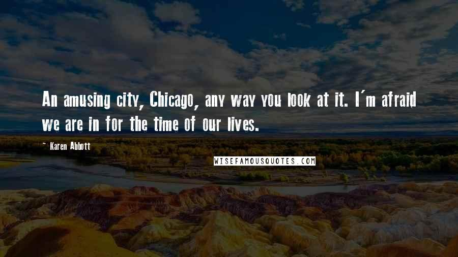 Karen Abbott quotes: An amusing city, Chicago, any way you look at it. I'm afraid we are in for the time of our lives.