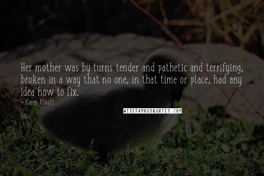 Karen Abbott quotes: Her mother was by turns tender and pathetic and terrifying, broken in a way that no one, in that time or place, had any idea how to fix.