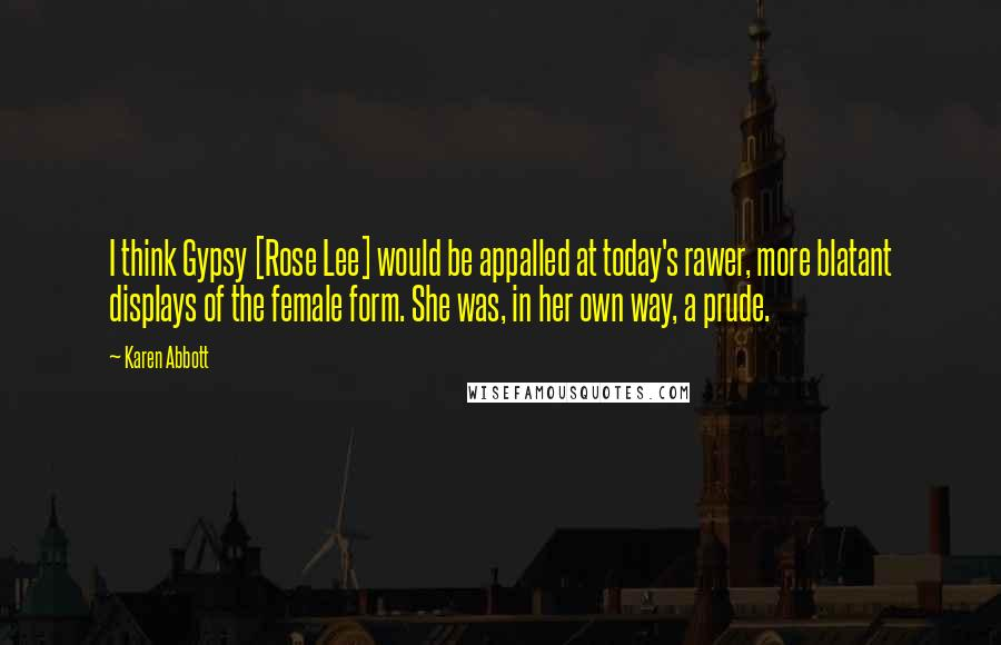 Karen Abbott quotes: I think Gypsy [Rose Lee] would be appalled at today's rawer, more blatant displays of the female form. She was, in her own way, a prude.