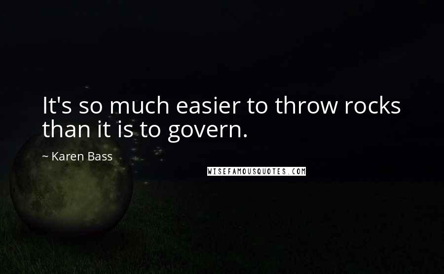 Karen Bass quotes: It's so much easier to throw rocks than it is to govern.