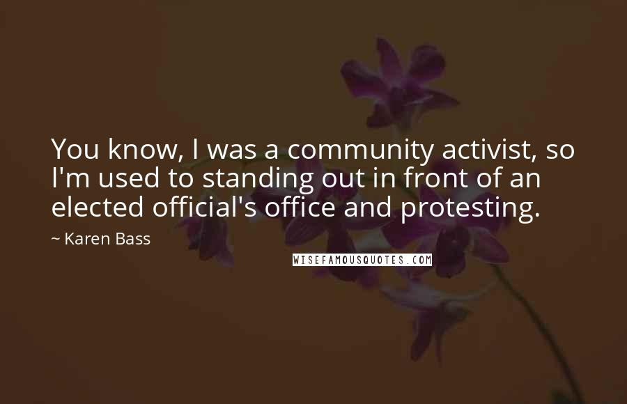 Karen Bass quotes: You know, I was a community activist, so I'm used to standing out in front of an elected official's office and protesting.
