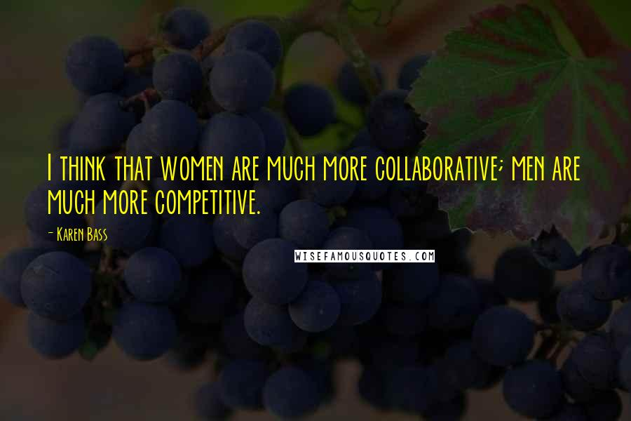Karen Bass quotes: I think that women are much more collaborative; men are much more competitive.