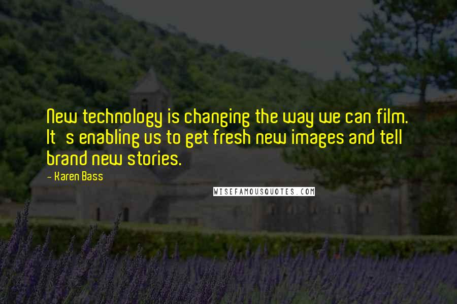 Karen Bass quotes: New technology is changing the way we can film. It's enabling us to get fresh new images and tell brand new stories.