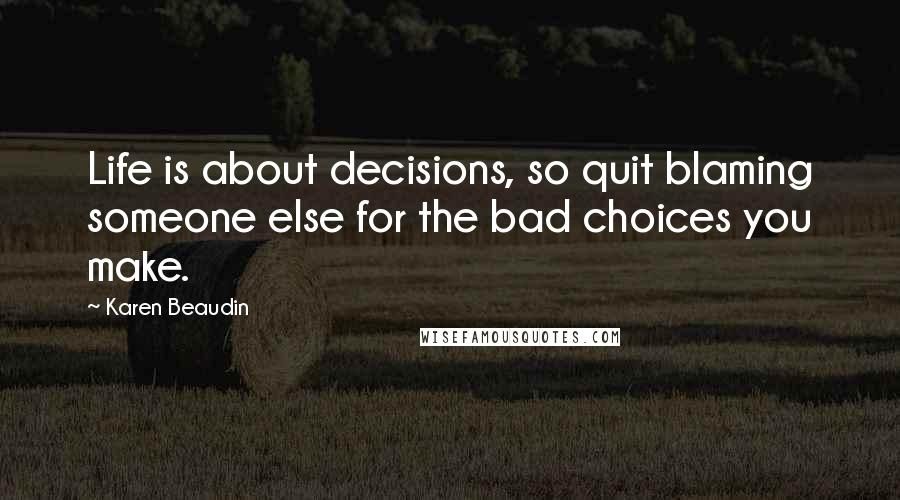 Karen Beaudin quotes: Life is about decisions, so quit blaming someone else for the bad choices you make.